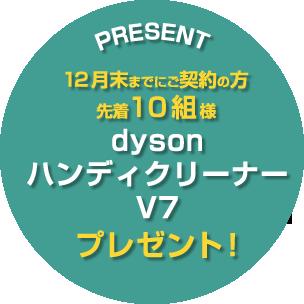 12月末までにご契約の方先着10組様にダイソンハンディクリーナーV7をプレゼント!
